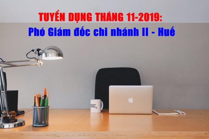 Thông tin tuyển dụng tháng 11 - 2019: Phó Giám đốc chi nhánh II – Huế.