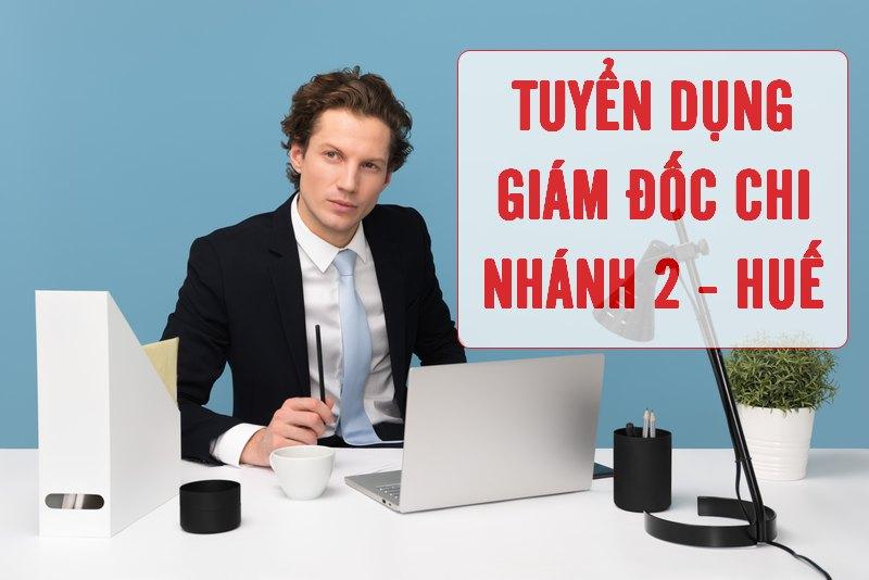 Thông báo tuyển dụng Giám đốc Chi Nhánh 2 - Huế - tháng 02-2020